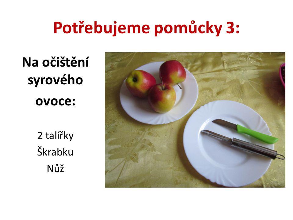 Potřebujeme pomůcky 3: Na očištění syrového ovoce: 2 talířky Škrabku Nůž