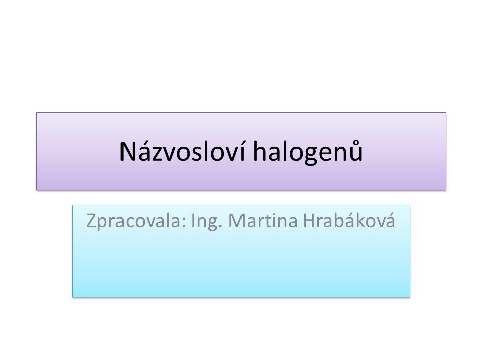 Názvosloví halogenů Zpracovala: Ing. Martina Hrabáková