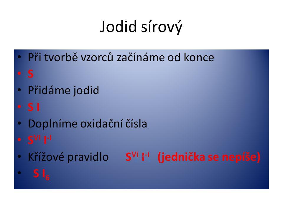 Jodid sírový • Při tvorbě vzorců začínáme od konce •S•S • Přidáme jodid • S I • Doplníme oxidační čísla • S VI I -I • Křížové pravidlo S VI I -I (jedn