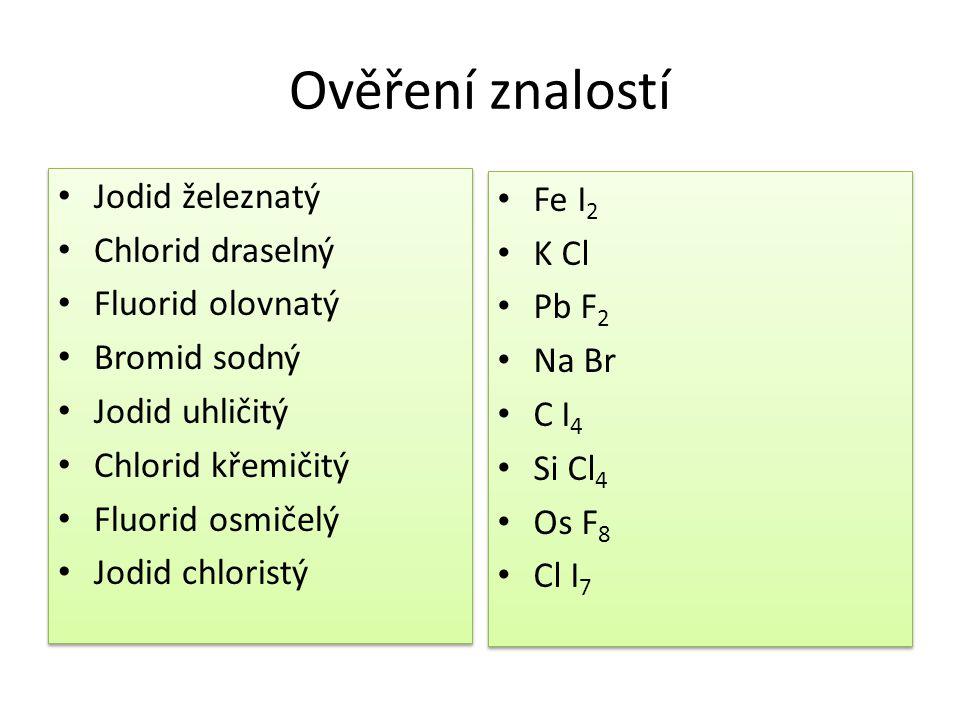 Ověření znalostí • Jodid železnatý • Chlorid draselný • Fluorid olovnatý • Bromid sodný • Jodid uhličitý • Chlorid křemičitý • Fluorid osmičelý • Jodi