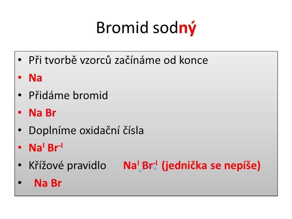 Bromid sodný • Při tvorbě vzorců začínáme od konce • Na • Přidáme bromid • Na Br • Doplníme oxidační čísla • Na I Br -I • Křížové pravidlo Na I Br -I