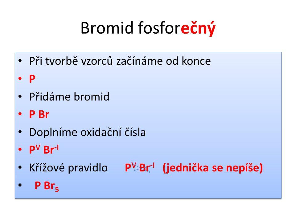 Bromid fosforečný • Při tvorbě vzorců začínáme od konce • P • Přidáme bromid • P Br • Doplníme oxidační čísla • P V Br -I • Křížové pravidlo P V Br -I