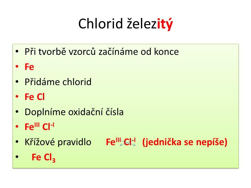 Chlorid železitý • Při tvorbě vzorců začínáme od konce • Fe • Přidáme chlorid • Fe Cl • Doplníme oxidační čísla • Fe III Cl -I • Křížové pravidlo Fe I