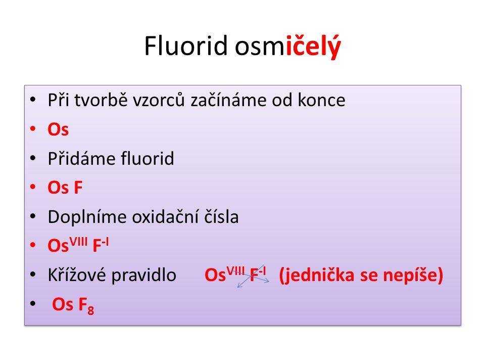 Fluorid osmičelý • Při tvorbě vzorců začínáme od konce • Os • Přidáme fluorid • Os F • Doplníme oxidační čísla • Os VIII F -I • Křížové pravidlo Os VI