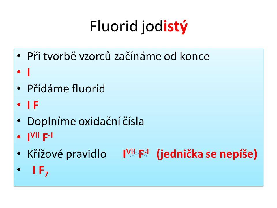 Fluorid jodistý • Při tvorbě vzorců začínáme od konce • I • Přidáme fluorid • I F • Doplníme oxidační čísla • I VII F -I • Křížové pravidlo I VII F -I