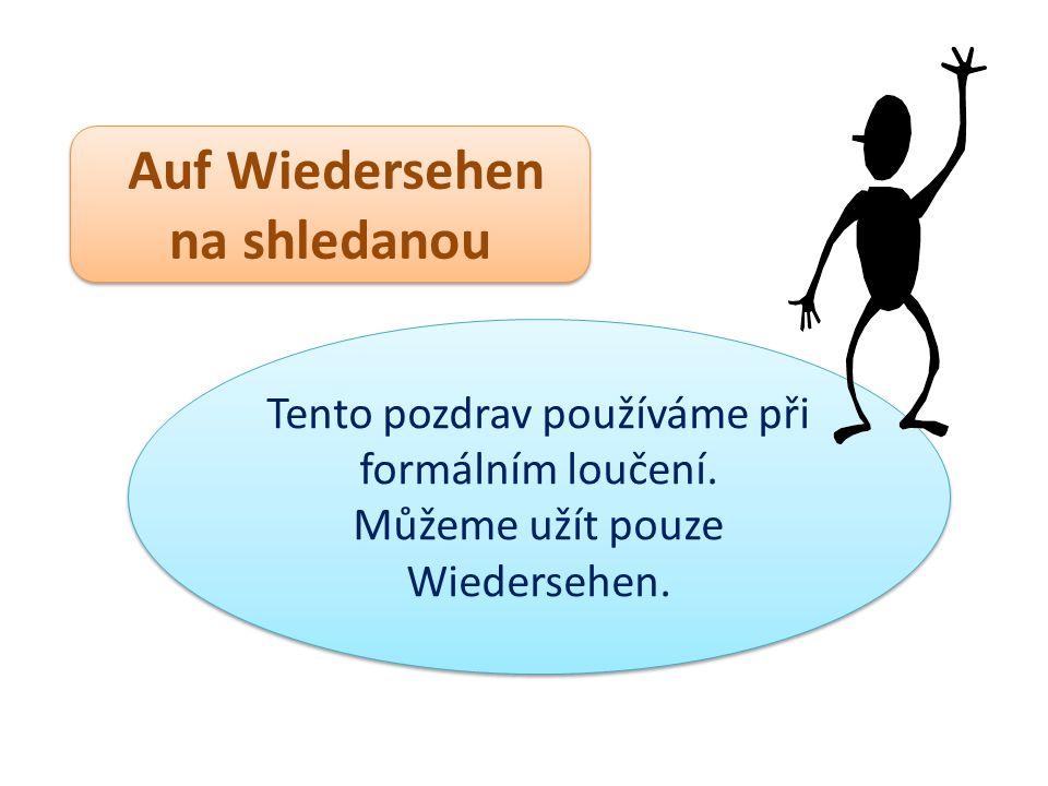 Auf Wiedersehen na shledanou Auf Wiedersehen na shledanou Tento pozdrav používáme při formálním loučení. Můžeme užít pouze Wiedersehen. Tento pozdrav