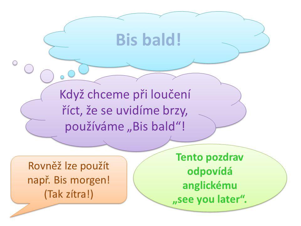 """Bis bald! Když chceme při loučení říct, že se uvidíme brzy, používáme """"Bis bald""""! Tento pozdrav odpovídá anglickému """"see you later"""". Rovněž lze použít"""