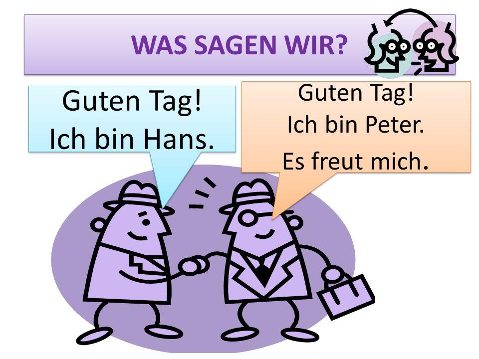 WAS SAGEN WIR? Guten Tag! Ich bin Peter. Es freut mich. Guten Tag! Ich bin Peter. Es freut mich. Guten Tag! Ich bin Hans. Guten Tag! Ich bin Hans.