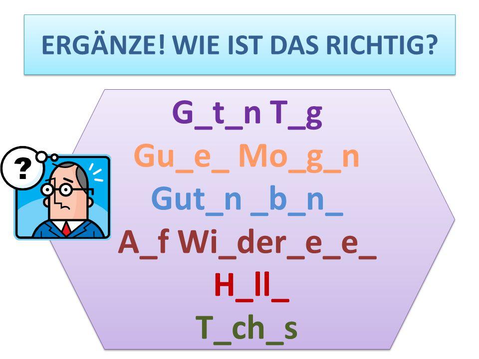 ERGÄNZE! WIE IST DAS RICHTIG? G_t_n T_g Gu_e_ Mo_g_n Gut_n _b_n_ A_f Wi_der_e_e_ H_ll_ T_ch_s G_t_n T_g Gu_e_ Mo_g_n Gut_n _b_n_ A_f Wi_der_e_e_ H_ll_