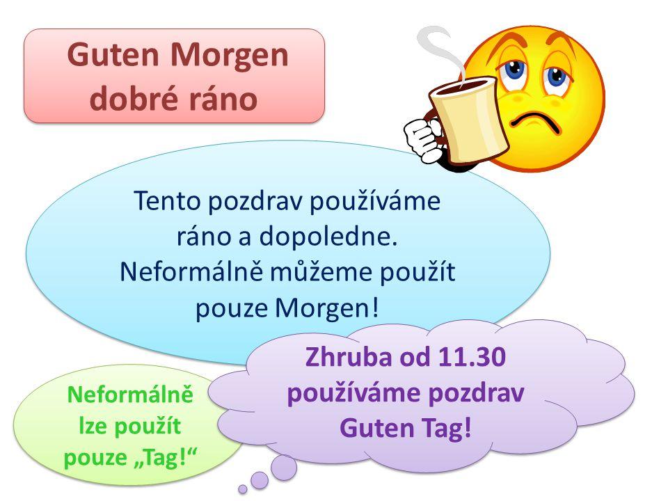 Guten Morgen dobré ráno Guten Morgen dobré ráno Tento pozdrav používáme ráno a dopoledne. Neformálně můžeme použít pouze Morgen! Tento pozdrav používá