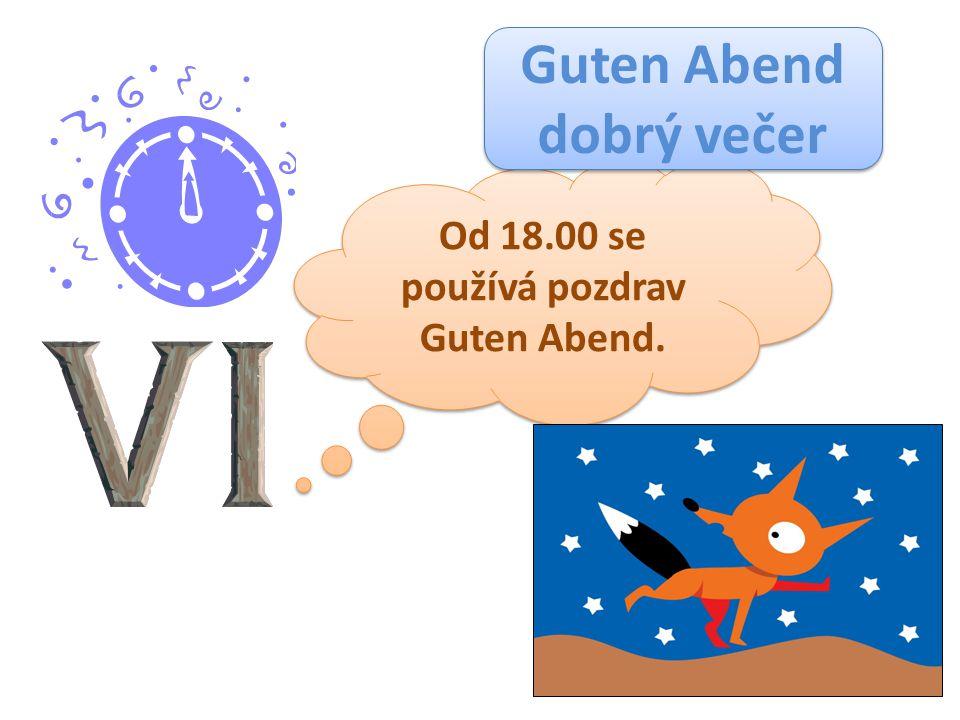 Od 18.00 se používá pozdrav Guten Abend. Od 18.00 se používá pozdrav Guten Abend. Guten Abend dobrý večer Guten Abend dobrý večer