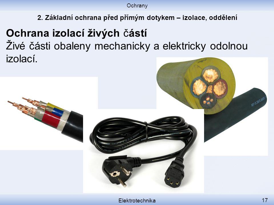 Ochrany Elektrotechnika 17 Ochrana izolací živých částí Živé části obaleny mechanicky a elektricky odolnou izolací.