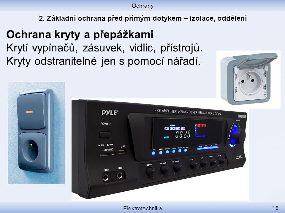 Ochrany Elektrotechnika 18 Ochrana kryty a přepážkami Krytí vypínačů, zásuvek, vidlic, přístrojů.
