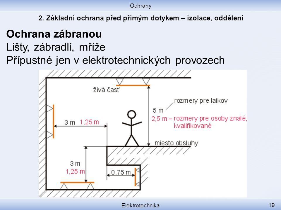 Ochrany Elektrotechnika 19 Ochrana zábranou Lišty, zábradlí, mříže Přípustné jen v elektrotechnických provozech