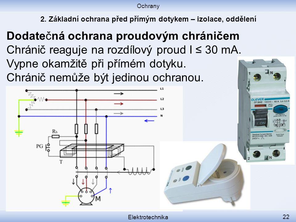 Ochrany Elektrotechnika 22 Dodatečná ochrana proudovým chráničem Chránič reaguje na rozdílový proud I ≤ 30 mA. Vypne okamžitě při přímém dotyku. Chrán