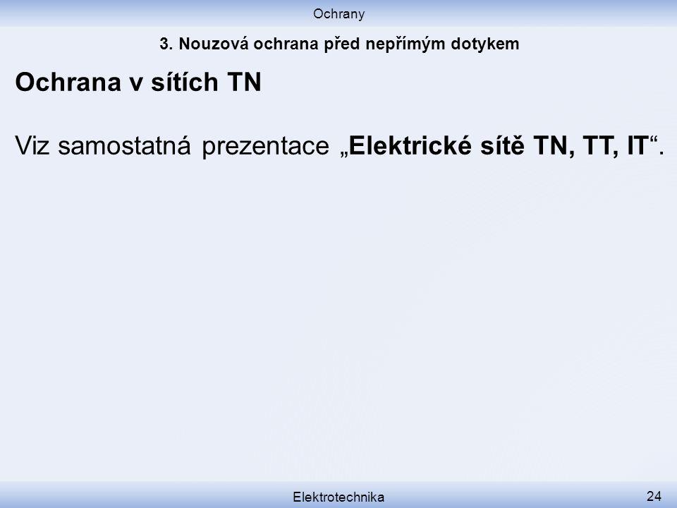"""Ochrany Elektrotechnika 24 Ochrana v sítích TN Viz samostatná prezentace """"Elektrické sítě TN, TT, IT""""."""