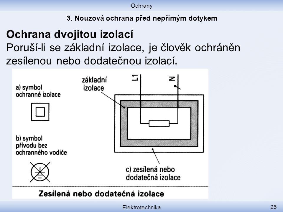 Ochrany Elektrotechnika 25 Ochrana dvojitou izolací Poruší-li se základní izolace, je člověk ochráněn zesílenou nebo dodatečnou izolací.