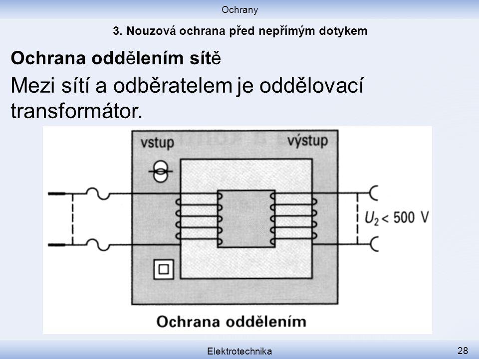 Ochrany Elektrotechnika 28 Mezi sítí a odběratelem je oddělovací transformátor. Ochrana oddělením sítě