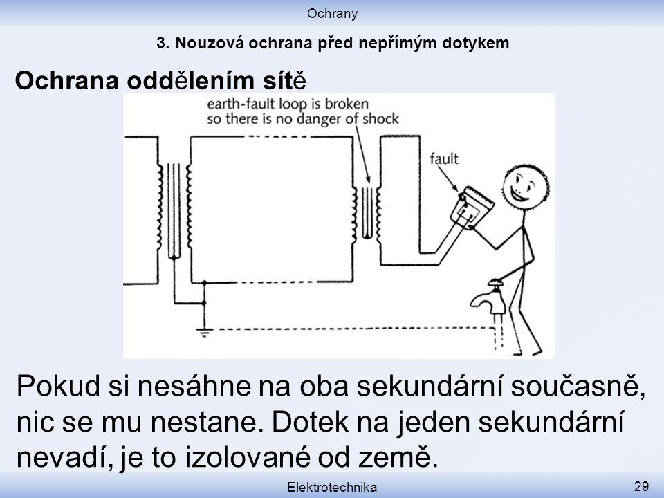 Ochrany Elektrotechnika 29 Ochrana oddělením sítě Pokud si nesáhne na oba sekundární současně, nic se mu nestane.