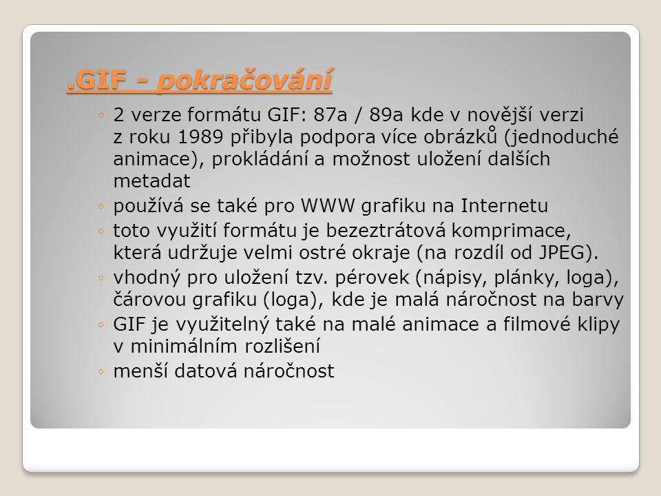 .GIF - pokračování ◦2 verze formátu GIF: 87a / 89a kde v novější verzi z roku 1989 přibyla podpora více obrázků (jednoduché animace), prokládání a mož