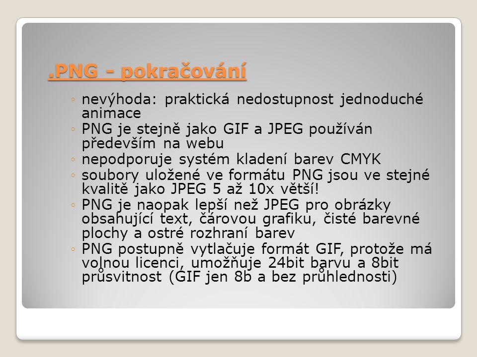 .PNG - pokračování ◦nevýhoda: praktická nedostupnost jednoduché animace ◦PNG je stejně jako GIF a JPEG používán především na webu ◦nepodporuje systém