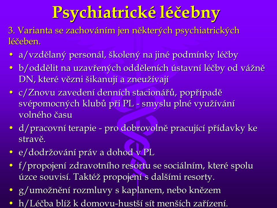 Psychiatrické léčebny 3. Varianta se zachováním jen některých psychiatrických léčeben. •a/vzdělaný personál, školený na jiné podmínky léčby •b/oddělit
