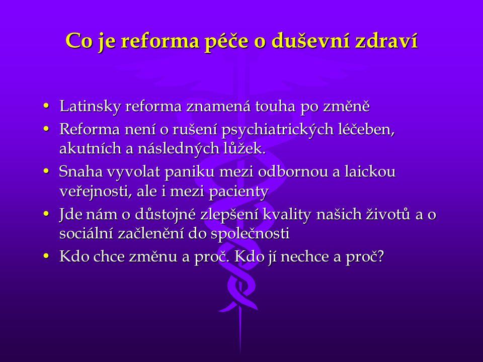 Co je reforma péče o duševní zdraví •Latinsky reforma znamená touha po změně •Reforma není o rušení psychiatrických léčeben, akutních a následných lůž