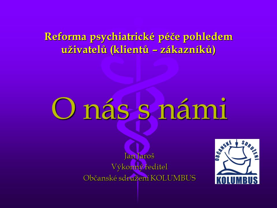 Reforma psychiatrické péče pohledem uživatelů (klientů – zákazníků) O nás s námi Jan Jaroš Výkonný ředitel Občanské sdružení KOLUMBUS