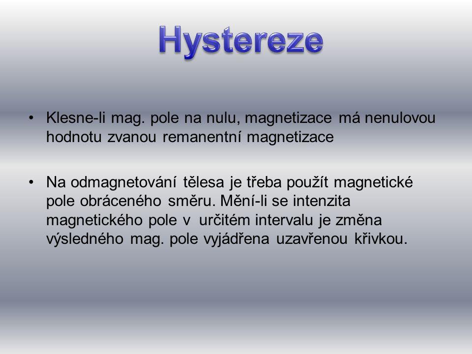 •Klesne-li mag. pole na nulu, magnetizace má nenulovou hodnotu zvanou remanentní magnetizace •Na odmagnetování tělesa je třeba použít magnetické pole