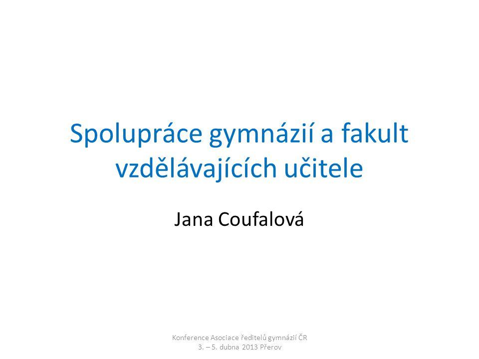 Spolupráce gymnázií a fakult vzdělávajících učitele Jana Coufalová Konference Asociace ředitelů gymnázií ČR 3.