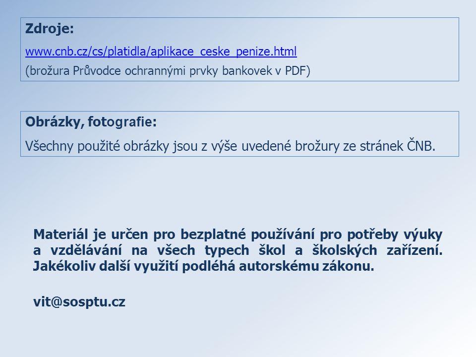 Zdroje: www.cnb.cz/cs/platidla/aplikace_ceske_penize.html (brožura Průvodce ochrannými prvky bankovek v PDF) Obrázky, fot ografie : Všechny použité ob