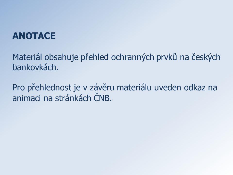 ANOTACE Materiál obsahuje přehled ochranných prvků na českých bankovkách. Pro přehlednost je v závěru materiálu uveden odkaz na animaci na stránkách Č