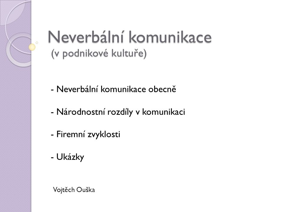 Neverbální komunikace (v podnikové kultuře) Vojtěch Ouška - Neverbální komunikace obecně - Národnostní rozdíly v komunikaci - Firemní zvyklosti - Ukáz