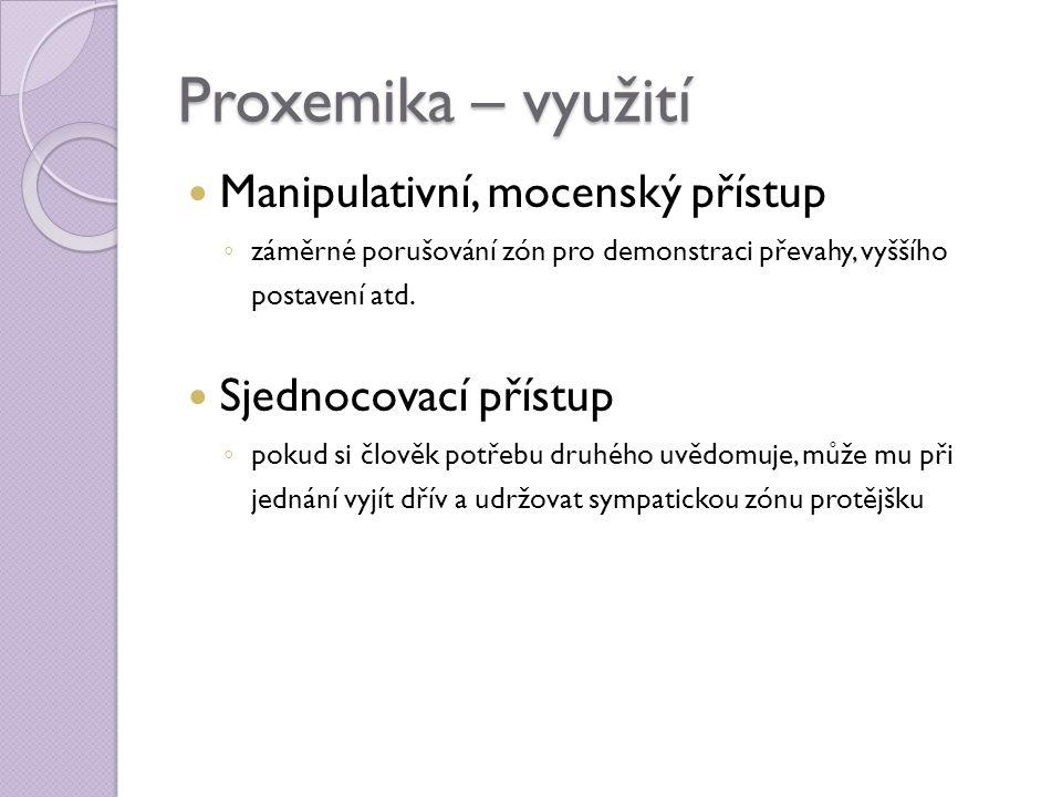 Proxemika – využití  Manipulativní, mocenský přístup ◦ záměrné porušování zón pro demonstraci převahy, vyššího postavení atd.  Sjednocovací přístup