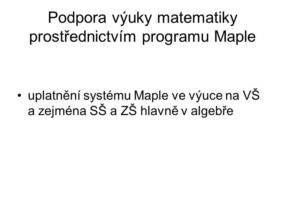 Podpora výuky matematiky prostřednictvím programu Maple •uplatnění systému Maple ve výuce na VŠ a zejména SŠ a ZŠ hlavně v algebře