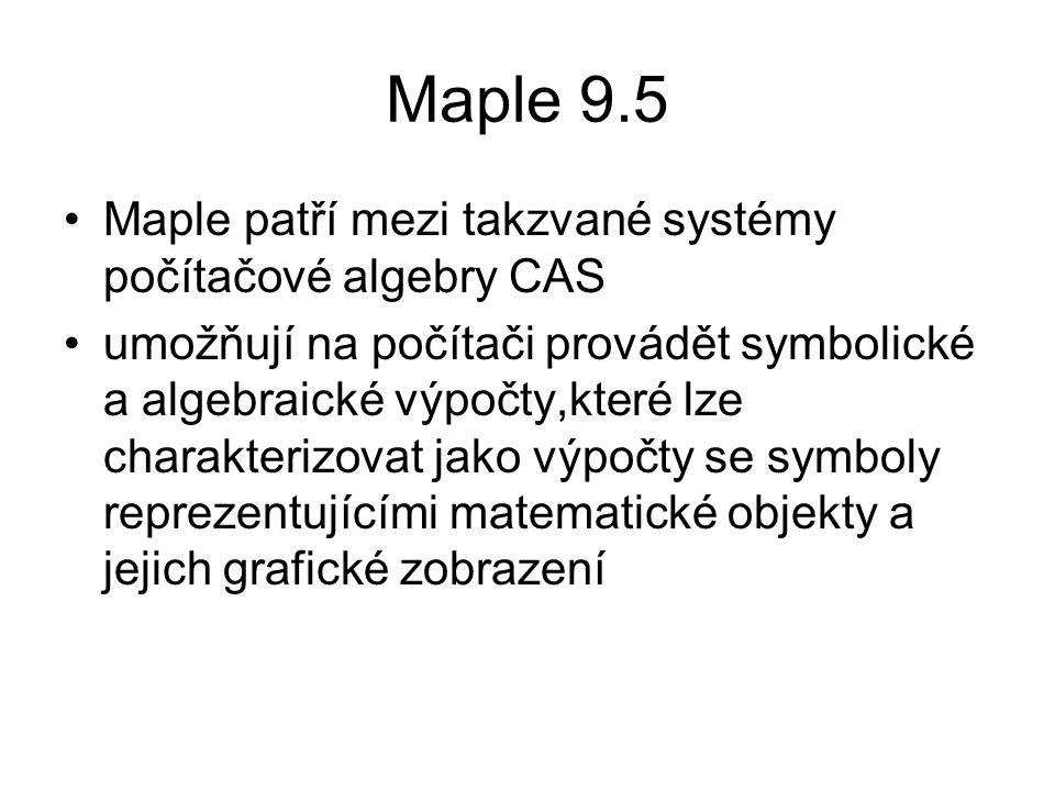 Maple 9.5 •Maple patří mezi takzvané systémy počítačové algebry CAS •umožňují na počítači provádět symbolické a algebraické výpočty,které lze charakte