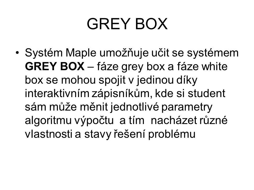 GREY BOX •Systém Maple umožňuje učit se systémem GREY BOX – fáze grey box a fáze white box se mohou spojit v jedinou díky interaktivním zápisníkům, kde si student sám může měnit jednotlivé parametry algoritmu výpočtu a tím nacházet různé vlastnosti a stavy řešení problému