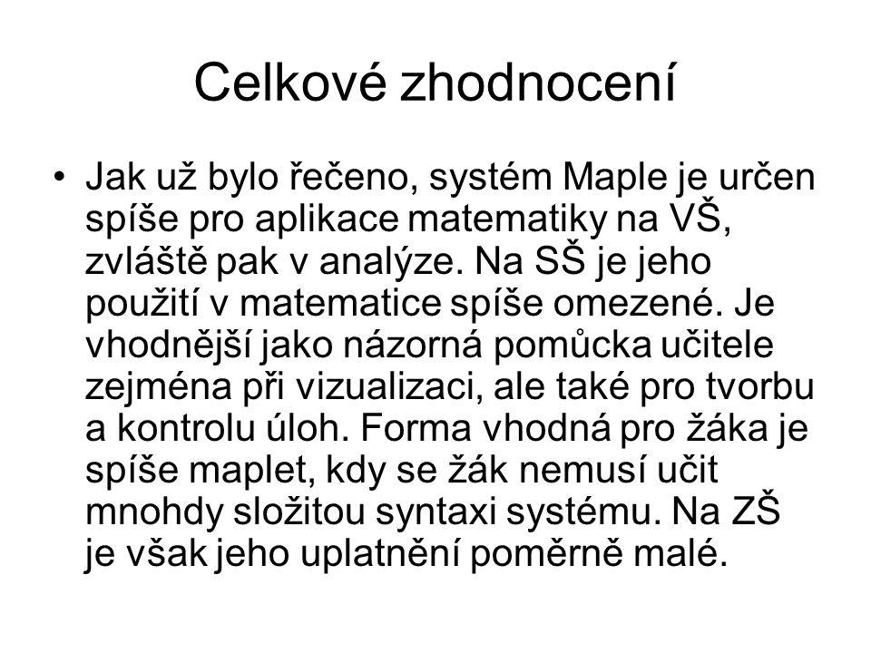 Celkové zhodnocení •Jak už bylo řečeno, systém Maple je určen spíše pro aplikace matematiky na VŠ, zvláště pak v analýze. Na SŠ je jeho použití v mate