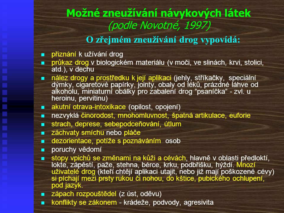Možné zneužívání návykových látek (podle Novotné, 1997) O zřejmém zneužívání drog vypovídá:   přiznání k užívání drog   průkaz drog v biologickém