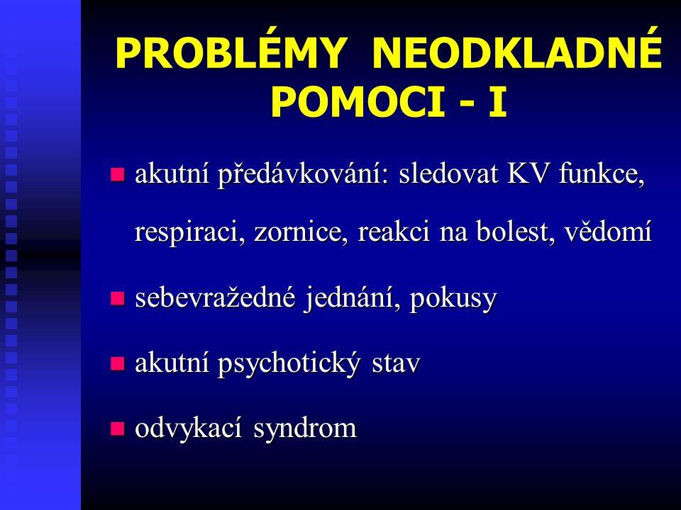 PROBLÉMY NEODKLADNÉ POMOCI - I  akutní předávkování: sledovat KV funkce, respiraci, zornice, reakci na bolest, vědomí  sebevražedné jednání, pokusy