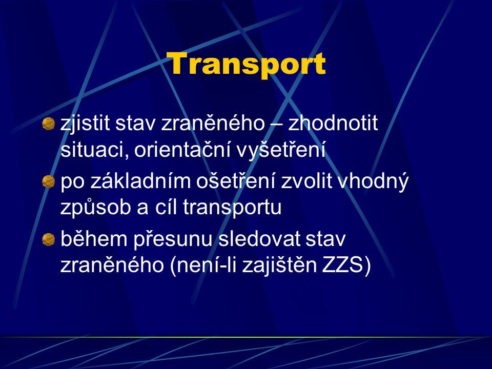 Transport zjistit stav zraněného – zhodnotit situaci, orientační vyšetření po základním ošetření zvolit vhodný způsob a cíl transportu během přesunu sledovat stav zraněného (není-li zajištěn ZZS)