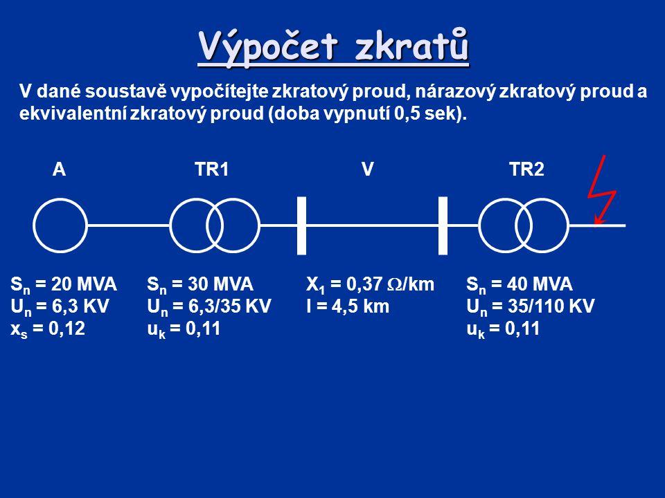 Výpočet zkratů V dané soustavě vypočítejte zkratový proud, nárazový zkratový proud a ekvivalentní zkratový proud (doba vypnutí 0,5 sek). TR2 VTR1A S n