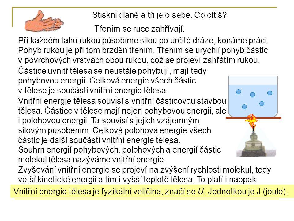 Vnitřní energie tělesa je fyzikální veličina, značí se U. Jednotkou je J (joule). Stiskni dlaně a tři je o sebe. Co cítíš? Třením se ruce zahřívají. P