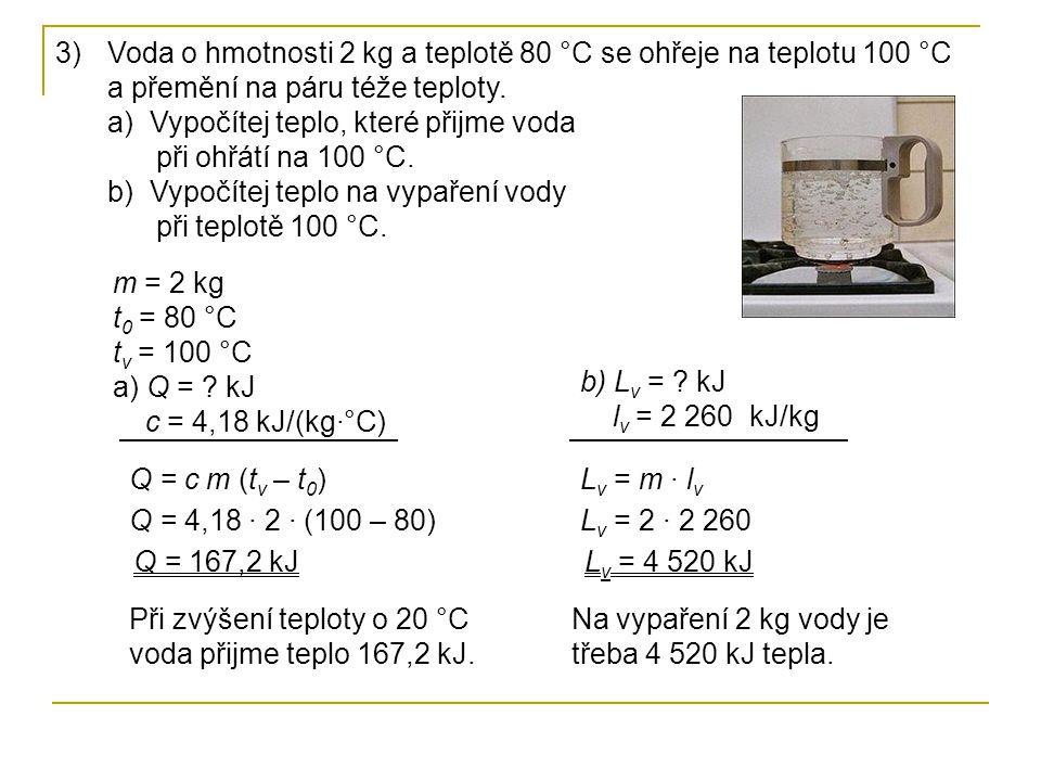 3)Voda o hmotnosti 2 kg a teplotě 80 °C se ohřeje na teplotu 100 °C a přemění na páru téže teploty. a) Vypočítej teplo, které přijme voda při ohřátí n