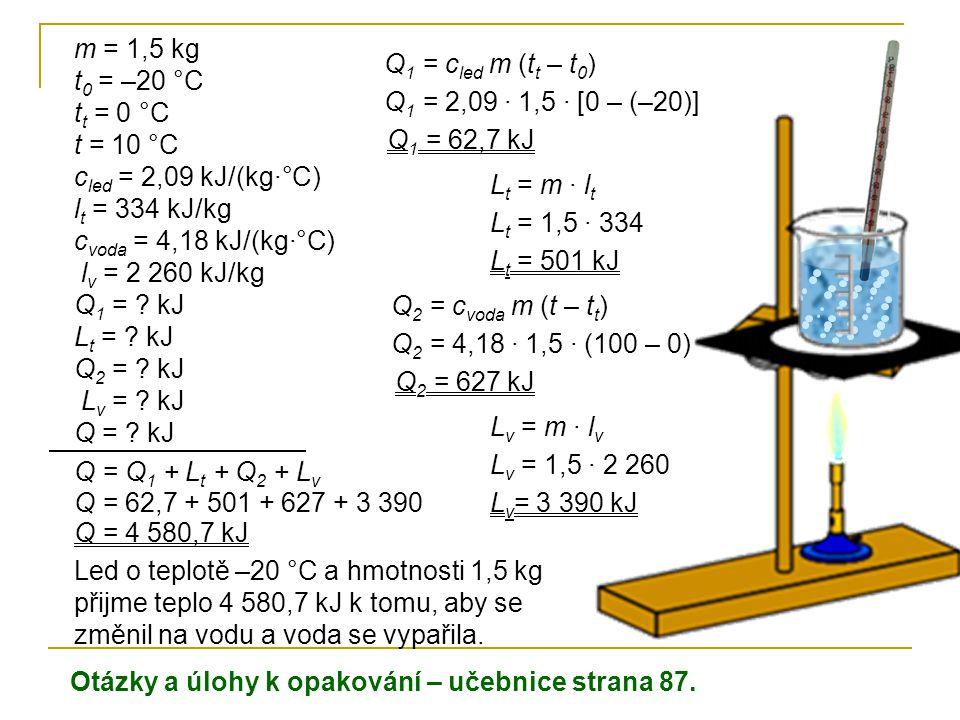 m = 1,5 kg t 0 = –20 °C t t = 0 °C t = 10 °C c led = 2,09 kJ/(kg·°C) l t = 334 kJ/kg c voda = 4,18 kJ/(kg·°C) l v = 2 260 kJ/kg Q 1 = ? kJ L t = ? kJ