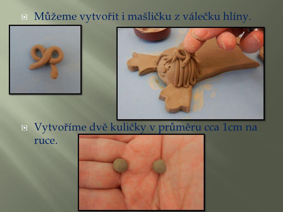  Můžeme vytvořit i mašličku z válečku hlíny.  Vytvoříme dvě kuličky v průměru cca 1cm na ruce.