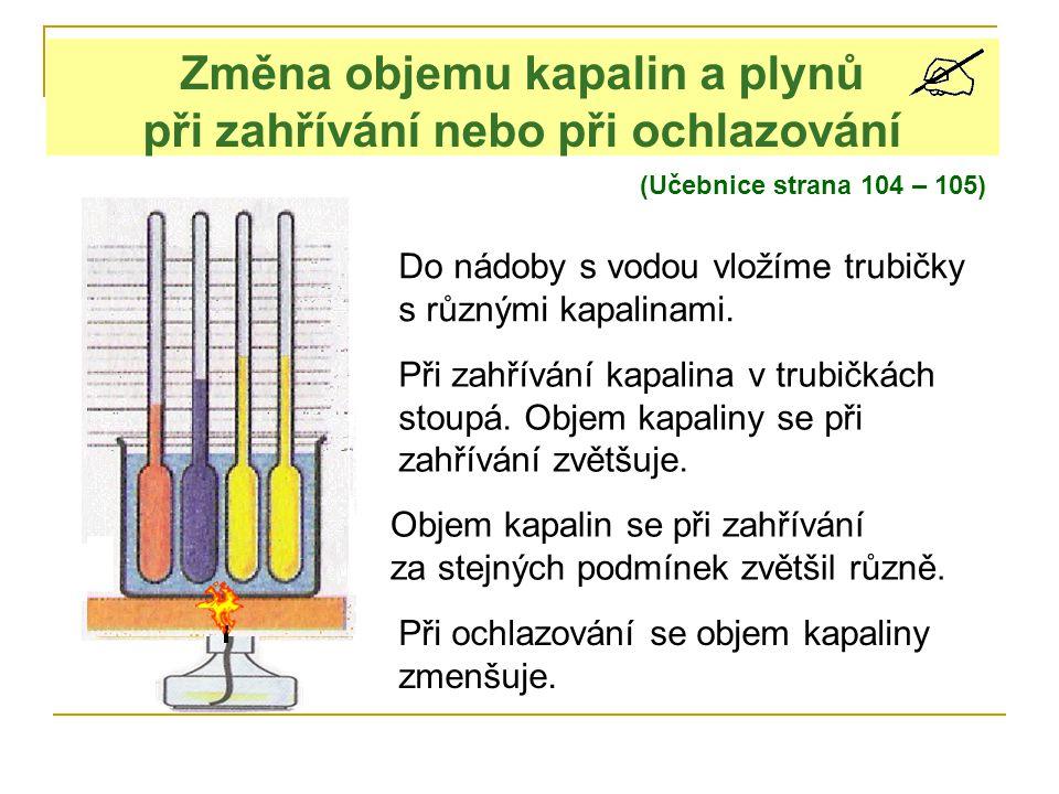 (Učebnice strana 104 – 105) Změna objemu kapalin a plynů při zahřívání nebo při ochlazování Do nádoby s vodou vložíme trubičky s různými kapalinami.