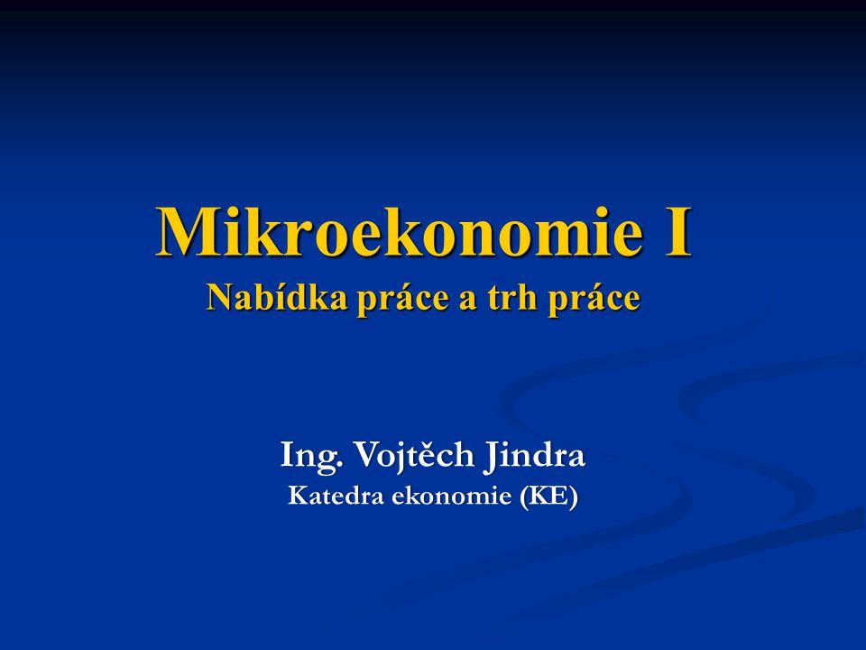 Mikroekonomie I Nabídka práce a trh práce Ing. Vojtěch JindraIng. Vojtěch Jindra Katedra ekonomie (KE)Katedra ekonomie (KE)