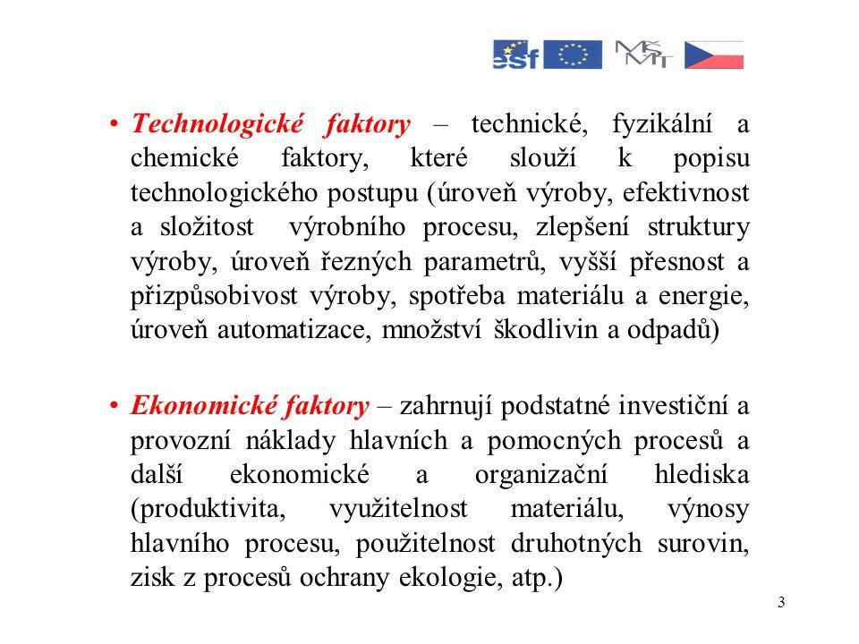 3 •Technologické faktory – technické, fyzikální a chemické faktory, které slouží k popisu technologického postupu (úroveň výroby, efektivnost a složitost výrobního procesu, zlepšení struktury výroby, úroveň řezných parametrů, vyšší přesnost a přizpůsobivost výroby, spotřeba materiálu a energie, úroveň automatizace, množství škodlivin a odpadů) •Ekonomické faktory – zahrnují podstatné investiční a provozní náklady hlavních a pomocných procesů a další ekonomické a organizační hlediska (produktivita, využitelnost materiálu, výnosy hlavního procesu, použitelnost druhotných surovin, zisk z procesů ochrany ekologie, atp.)