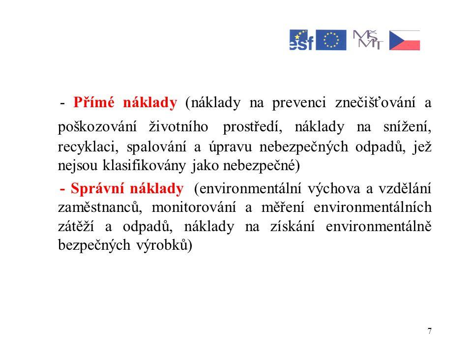 7 - Přímé náklady (náklady na prevenci znečišťování a poškozování životního prostředí, náklady na snížení, recyklaci, spalování a úpravu nebezpečných odpadů, jež nejsou klasifikovány jako nebezpečné) - Správní náklady (environmentální výchova a vzdělání zaměstnanců, monitorování a měření environmentálních zátěží a odpadů, náklady na získání environmentálně bezpečných výrobků)